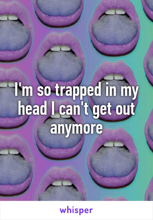 I'm so trapped in my head I can't get out anymore