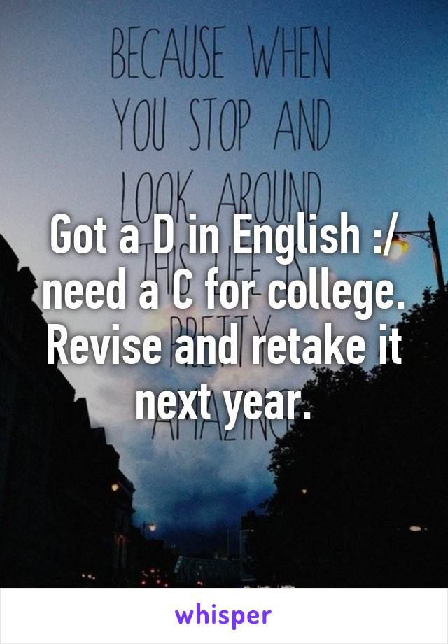 Got a D in English :/ need a C for college. Revise and retake it next year.