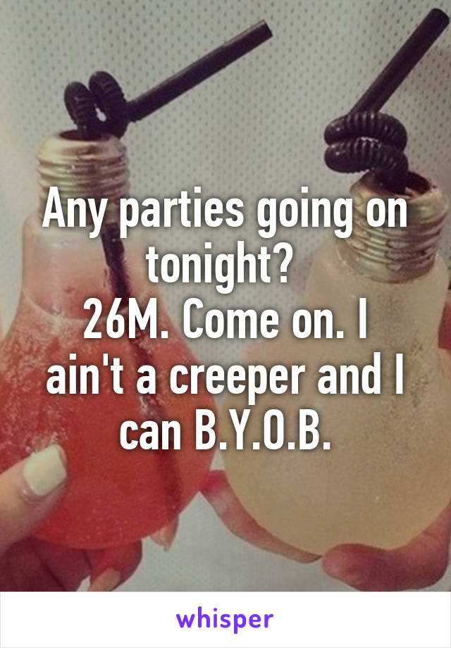 Any parties going on tonight?  26M. Come on. I ain't a creeper and I can B.Y.O.B.