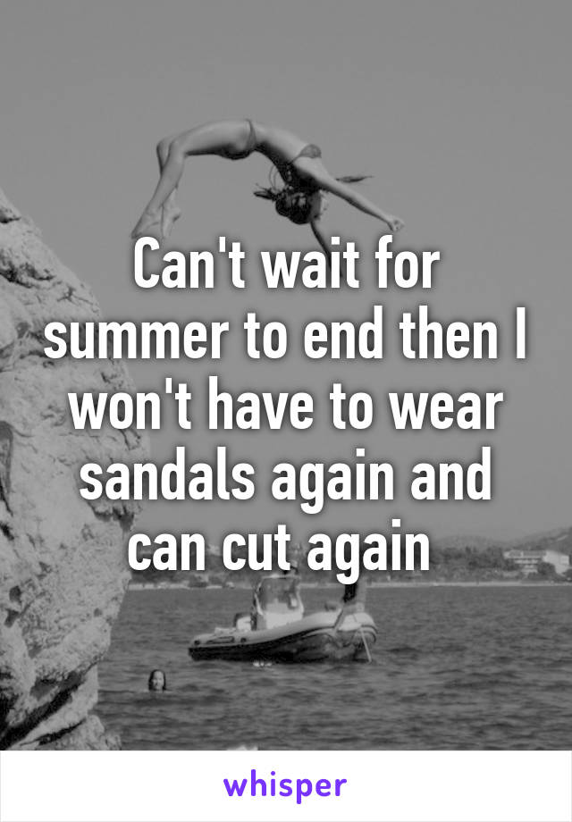 Can't wait for summer to end then I won't have to wear sandals again and can cut again