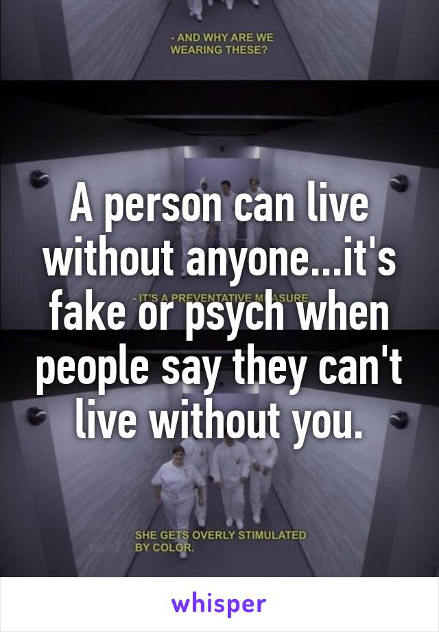 A person can live without anyone...it's fake or psych when people say they can't live without you.