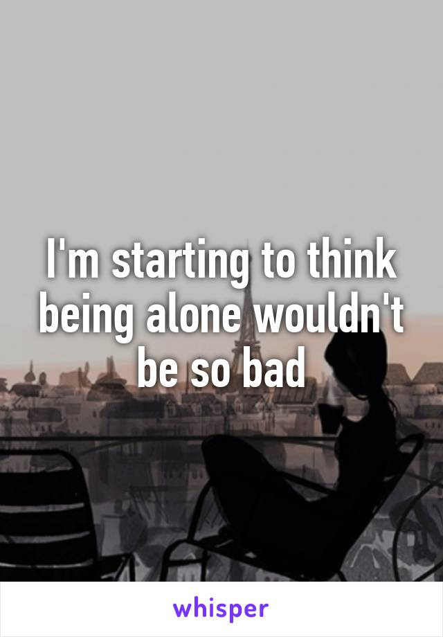 I'm starting to think being alone wouldn't be so bad