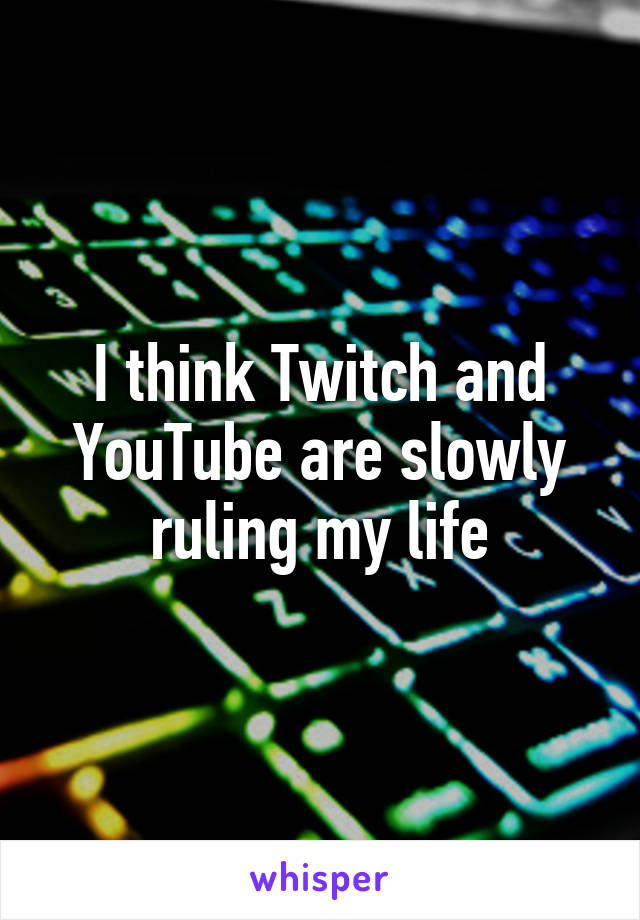 I think Twitch and YouTube are slowly ruling my life