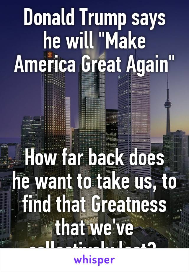 """Donald Trump says he will """"Make America Great Again""""    How far back does he want to take us, to find that Greatness that we've collectively lost?"""