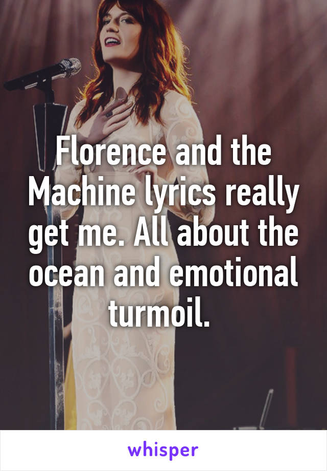 Florence and the Machine lyrics really get me. All about the ocean and emotional turmoil.