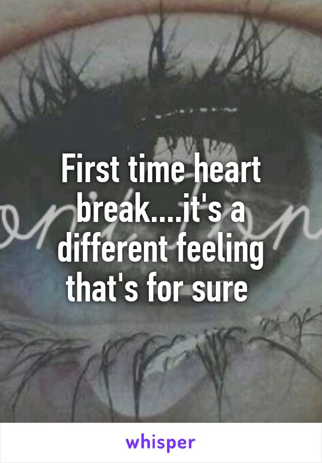 First time heart break....it's a different feeling that's for sure