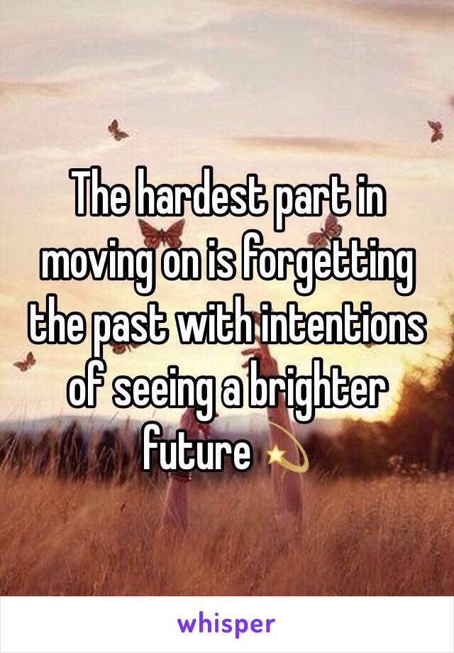The hardest part in moving on is forgetting the past with intentions of seeing a brighter future💫