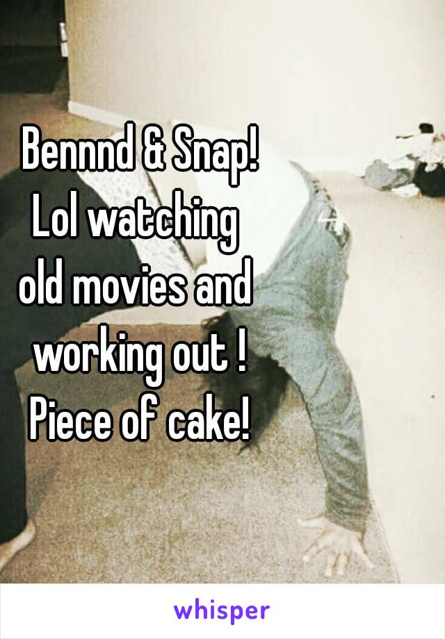 Bennnd & Snap! Lol watching  old movies and  working out ! Piece of cake!