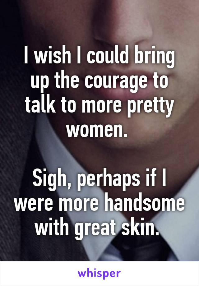 I wish I could bring up the courage to talk to more pretty women.   Sigh, perhaps if I were more handsome with great skin.