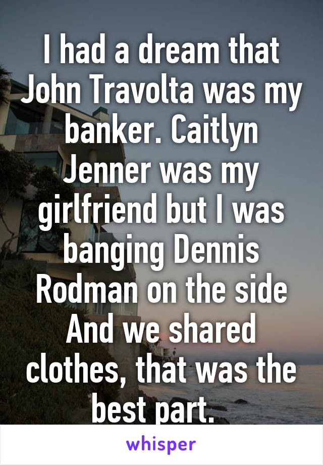 I had a dream that John Travolta was my banker. Caitlyn Jenner was my girlfriend but I was banging Dennis Rodman on the side And we shared clothes, that was the best part.