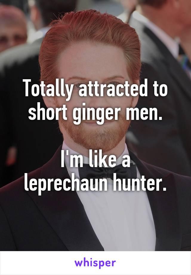 Totally attracted to short ginger men.  I'm like a leprechaun hunter.