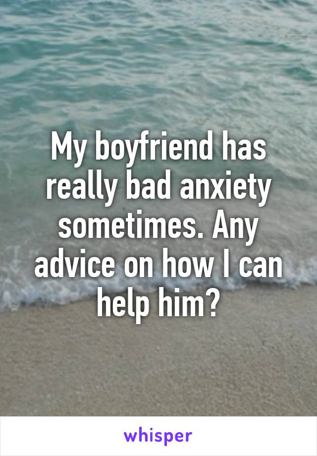 My boyfriend has really bad anxiety sometimes. Any advice on how I can help him?