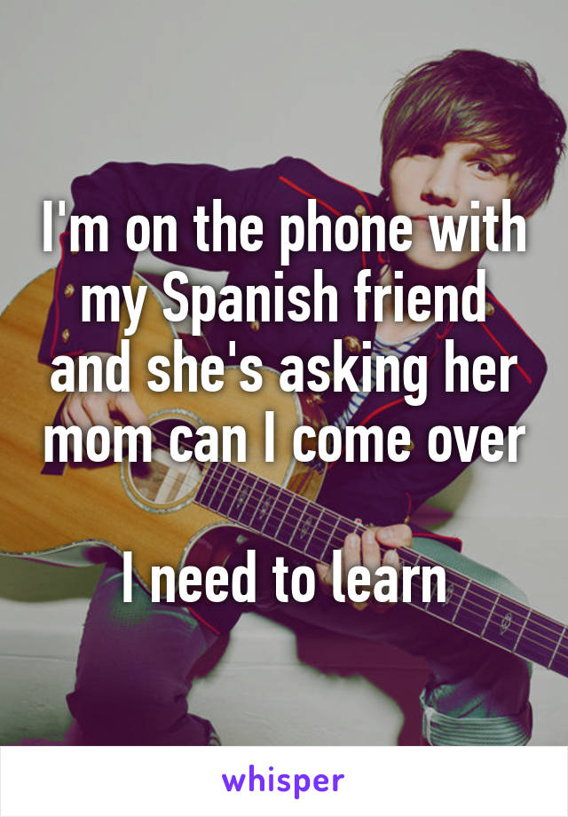 I'm on the phone with my Spanish friend and she's asking her mom can I come over  I need to learn