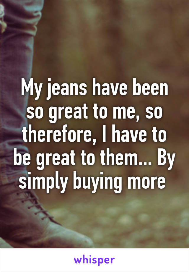 My jeans have been so great to me, so therefore, I have to be great to them... By simply buying more