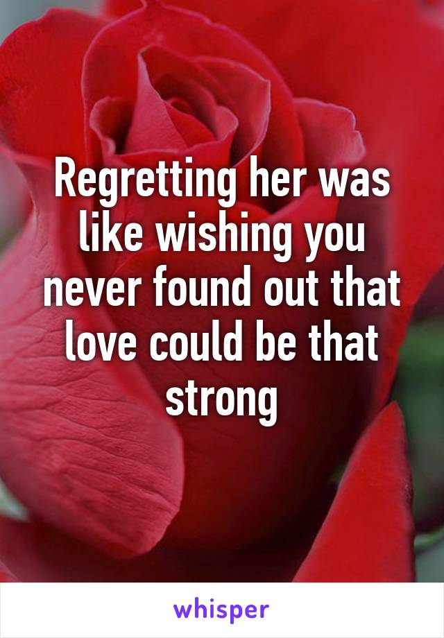 Regretting her was like wishing you never found out that love could be that strong