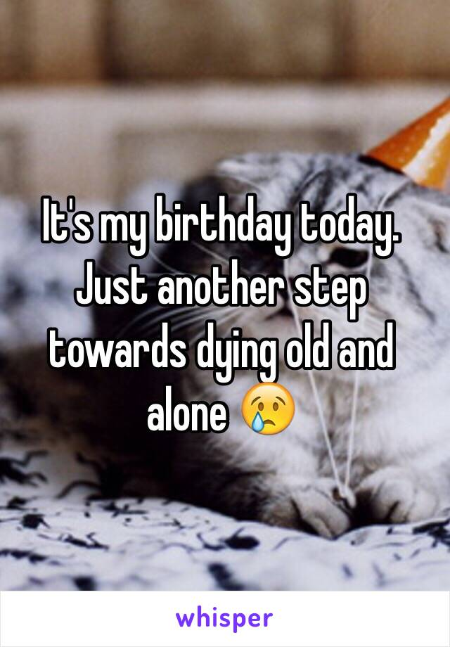 It's my birthday today. Just another step towards dying old and alone 😢