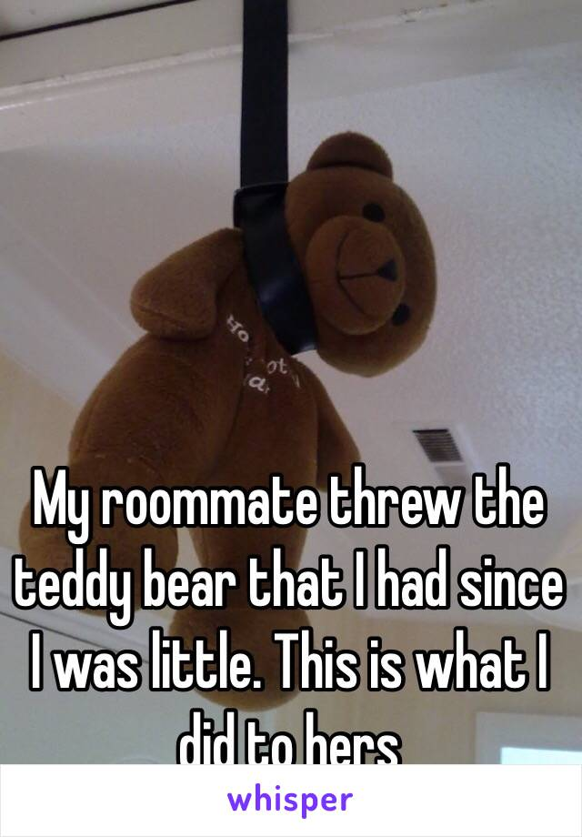 My roommate threw the teddy bear that I had since I was little. This is what I did to hers