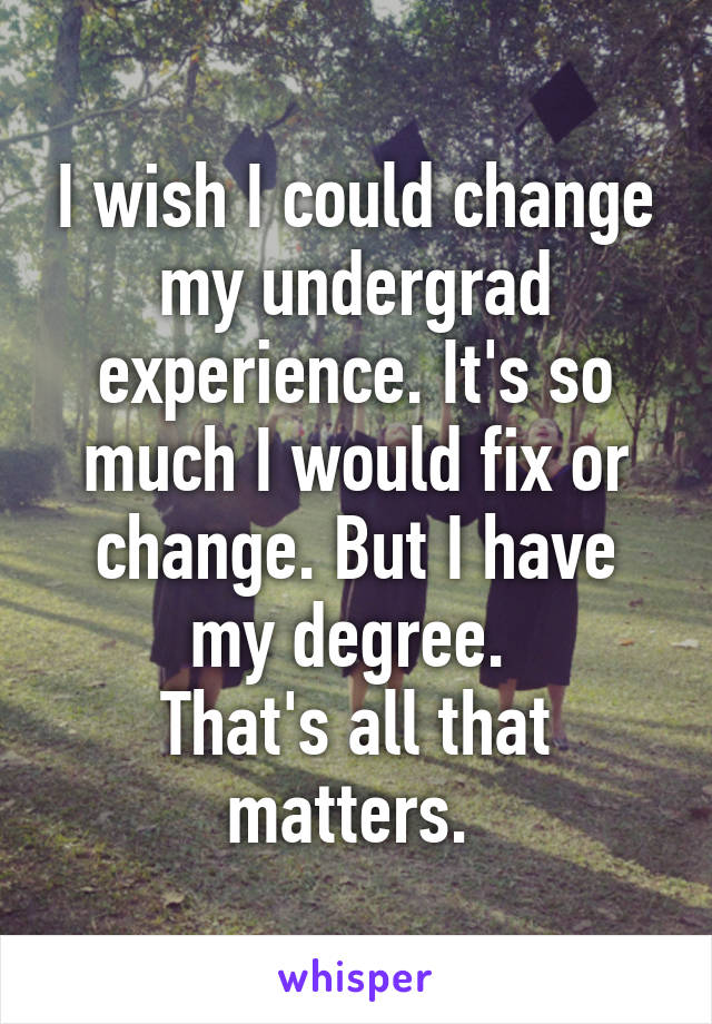 I wish I could change my undergrad experience. It's so much I would fix or change. But I have my degree.  That's all that matters.