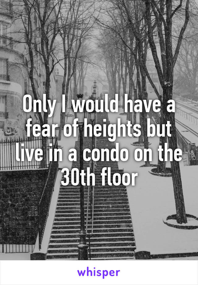 Only I would have a fear of heights but live in a condo on the 30th floor