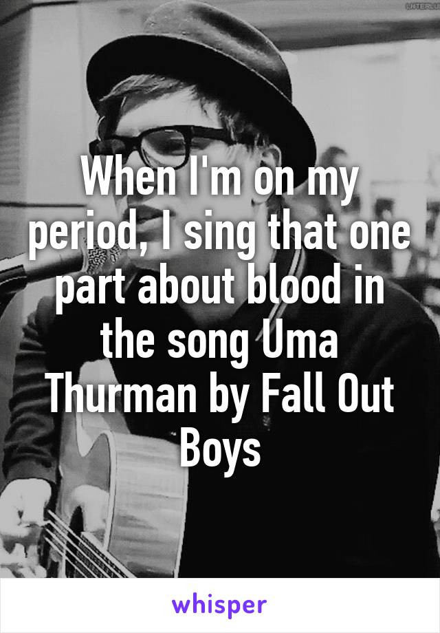 When I'm on my period, I sing that one part about blood in the song Uma Thurman by Fall Out Boys