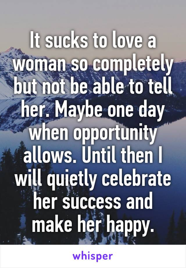 It sucks to love a woman so completely but not be able to tell her. Maybe one day when opportunity allows. Until then I will quietly celebrate her success and make her happy.