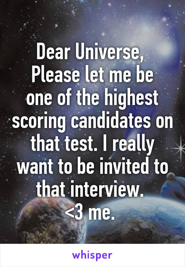 Dear Universe,  Please let me be one of the highest scoring candidates on that test. I really want to be invited to that interview.  <3 me.