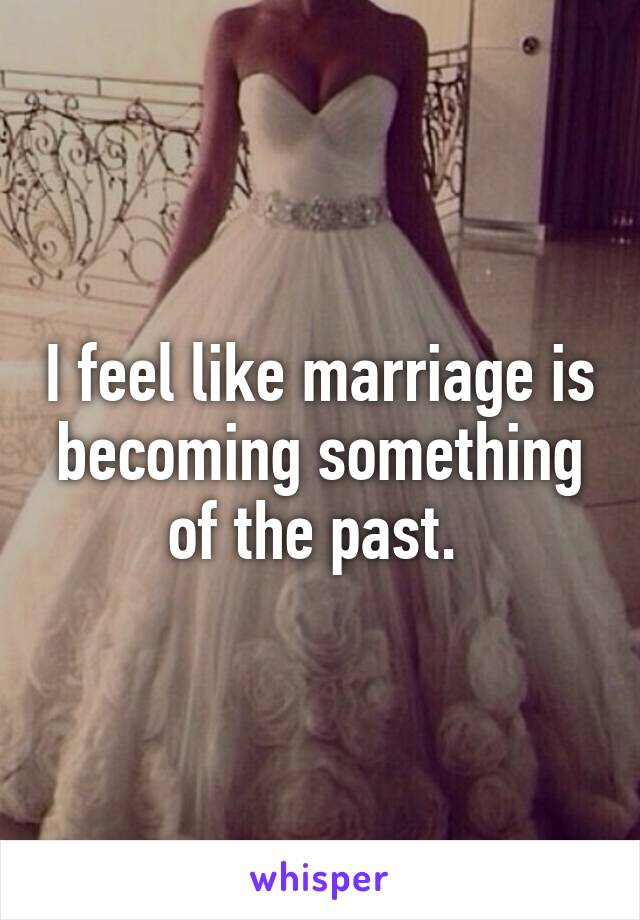 I feel like marriage is becoming something of the past.