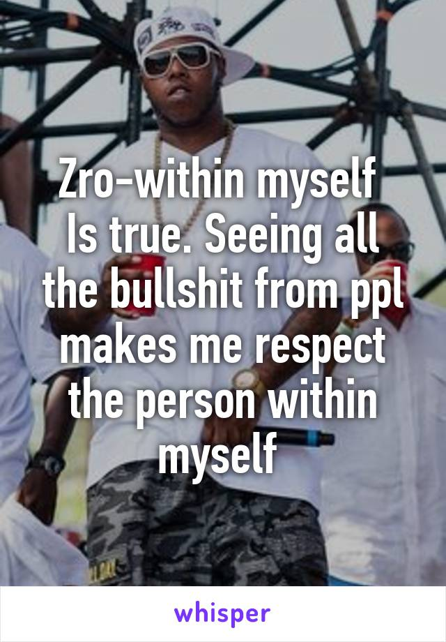 Zro-within myself  Is true. Seeing all the bullshit from ppl makes me respect the person within myself