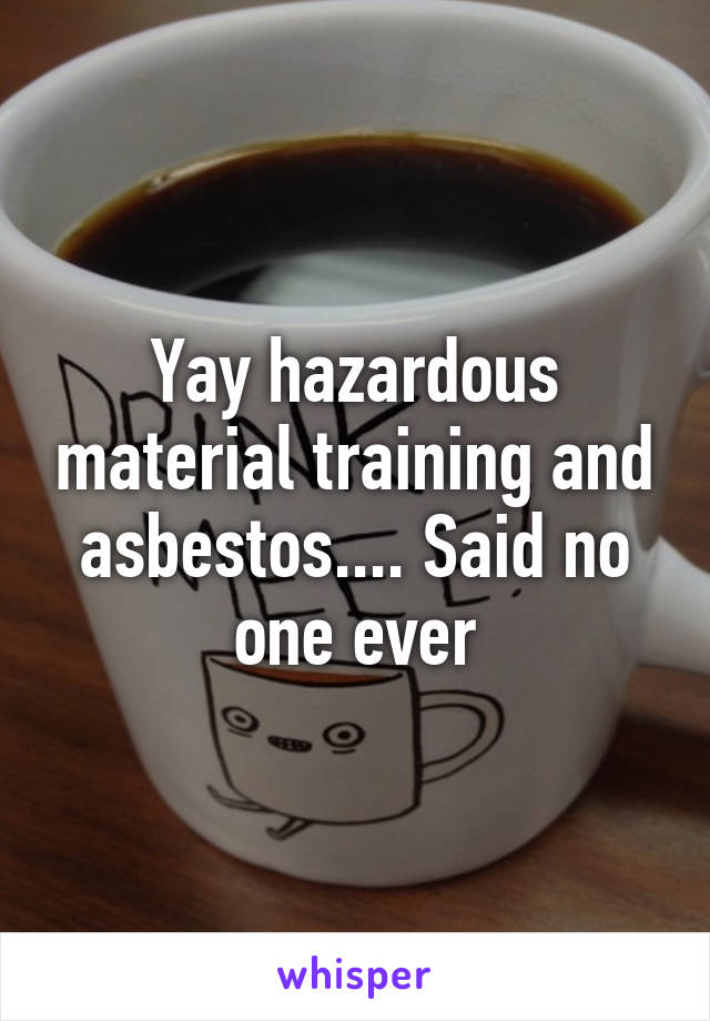 Yay hazardous material training and asbestos.... Said no one ever