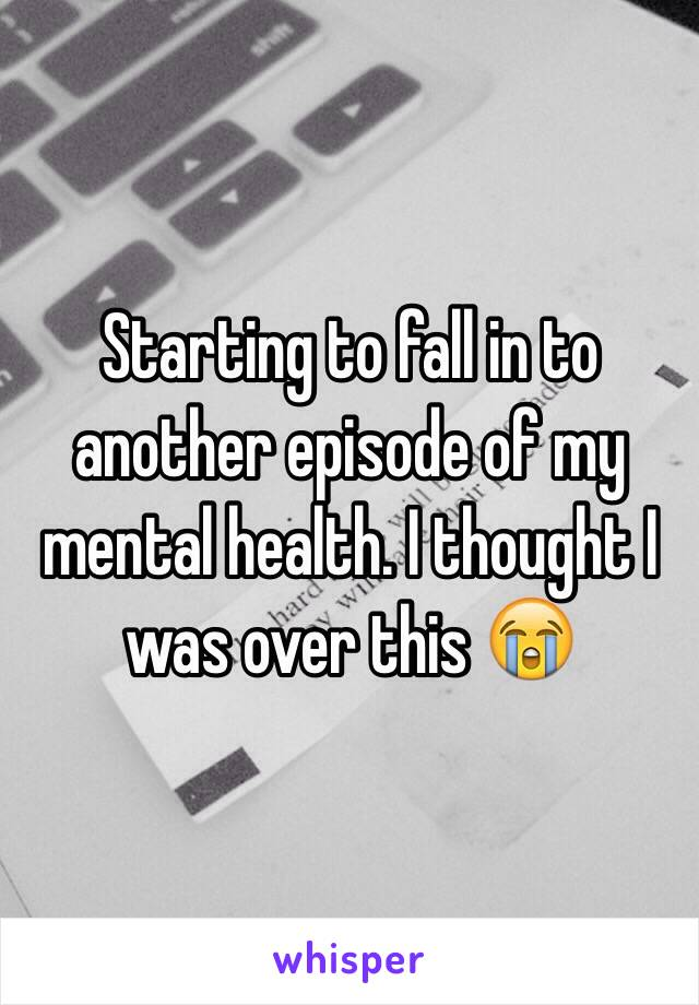 Starting to fall in to another episode of my mental health. I thought I was over this 😭