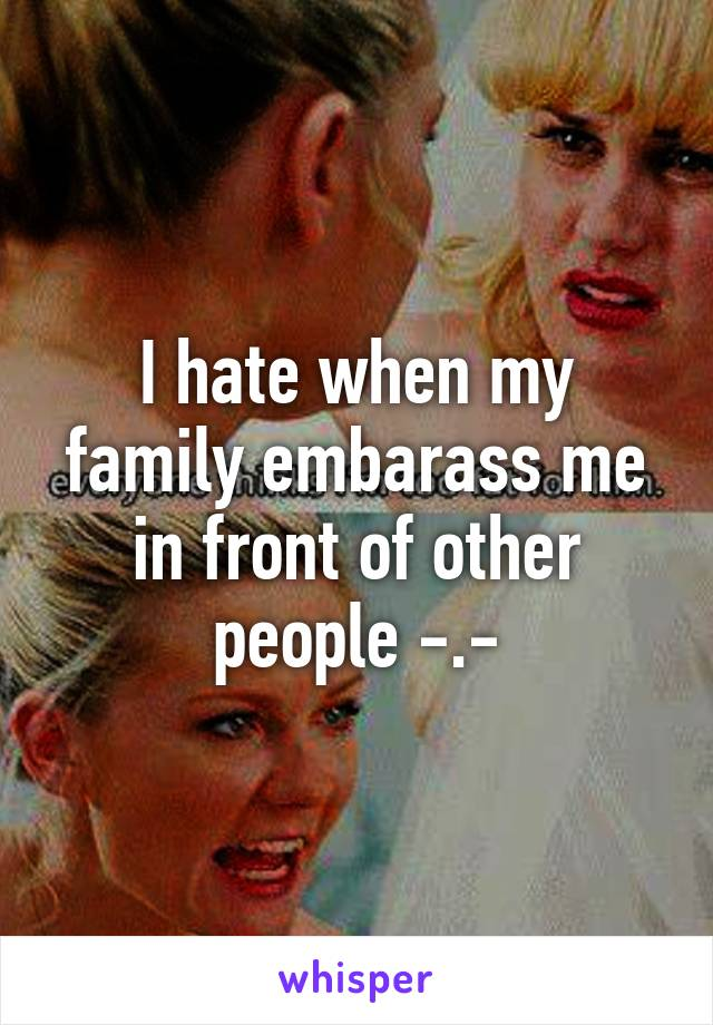 I hate when my family embarass me in front of other people -.-