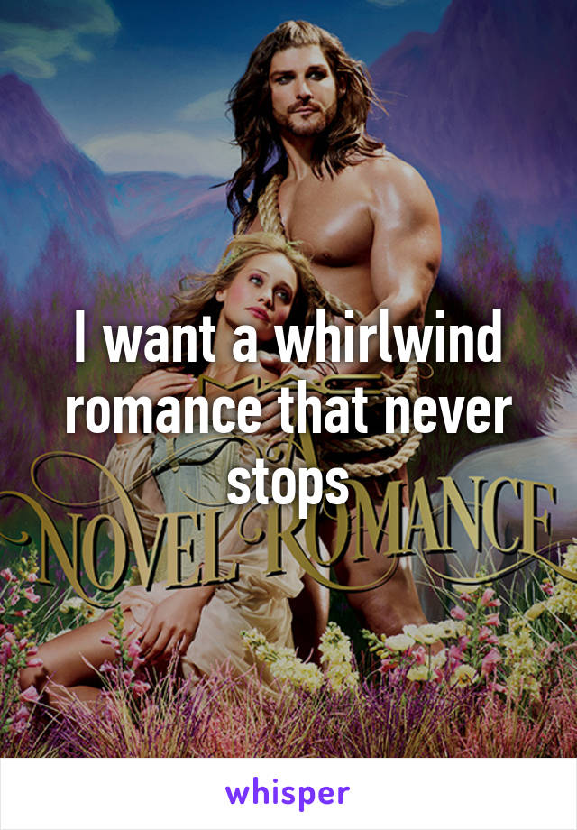 I want a whirlwind romance that never stops
