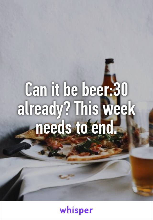 Can it be beer:30 already? This week needs to end.