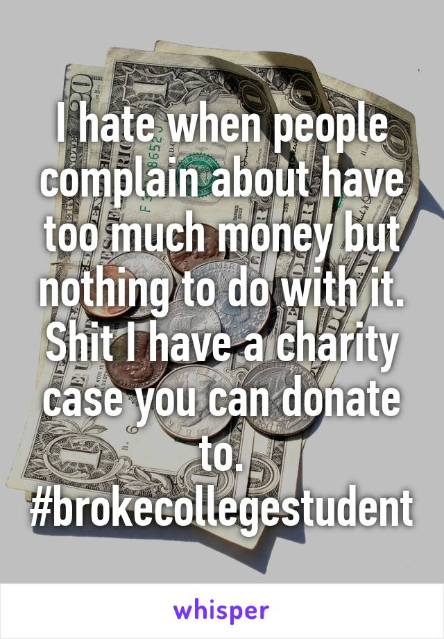 I hate when people complain about have too much money but nothing to do with it. Shit I have a charity case you can donate to. #brokecollegestudent
