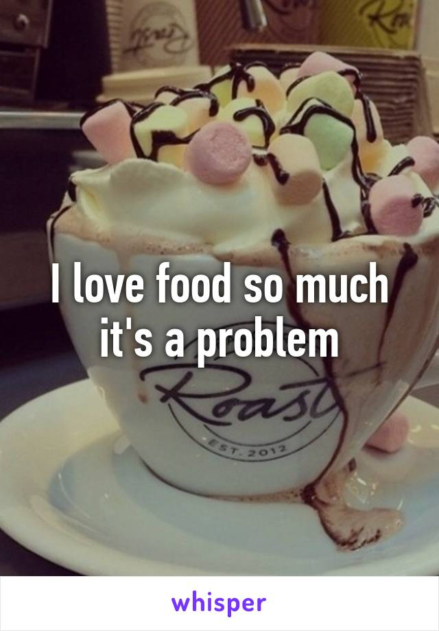 I love food so much it's a problem