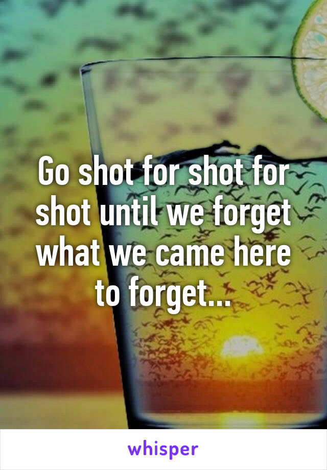 Go shot for shot for shot until we forget what we came here to forget...