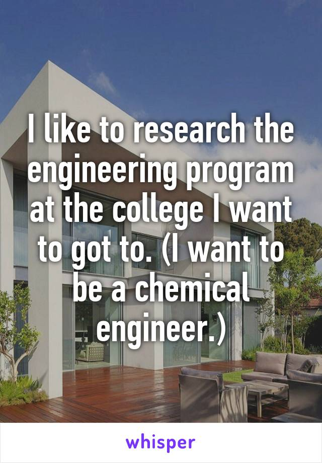 I like to research the engineering program at the college I want to got to. (I want to be a chemical engineer.)