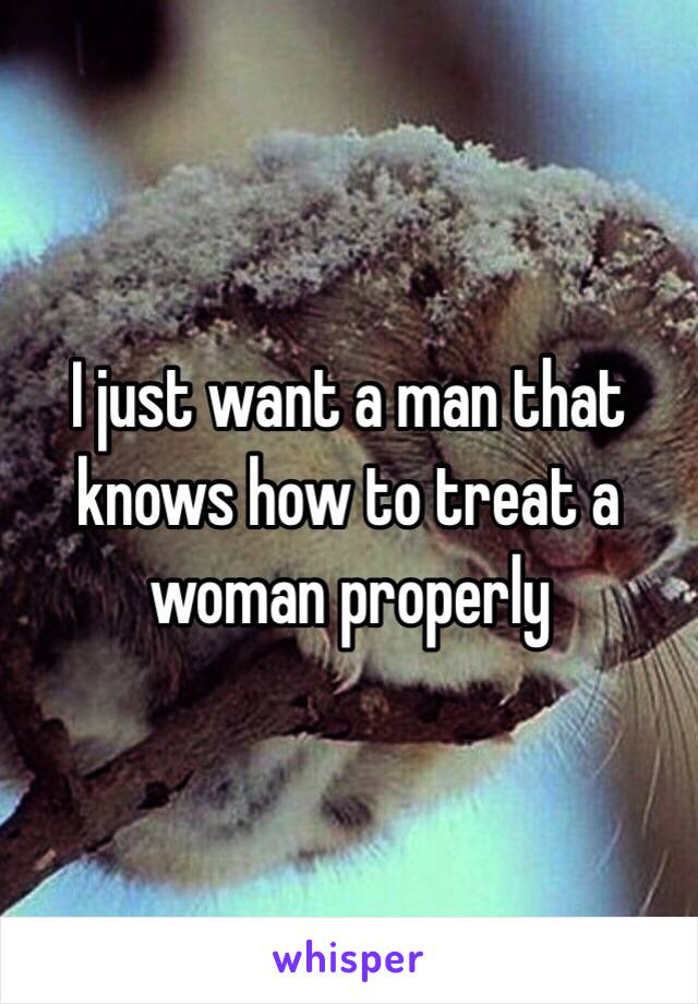 I just want a man that knows how to treat a woman properly
