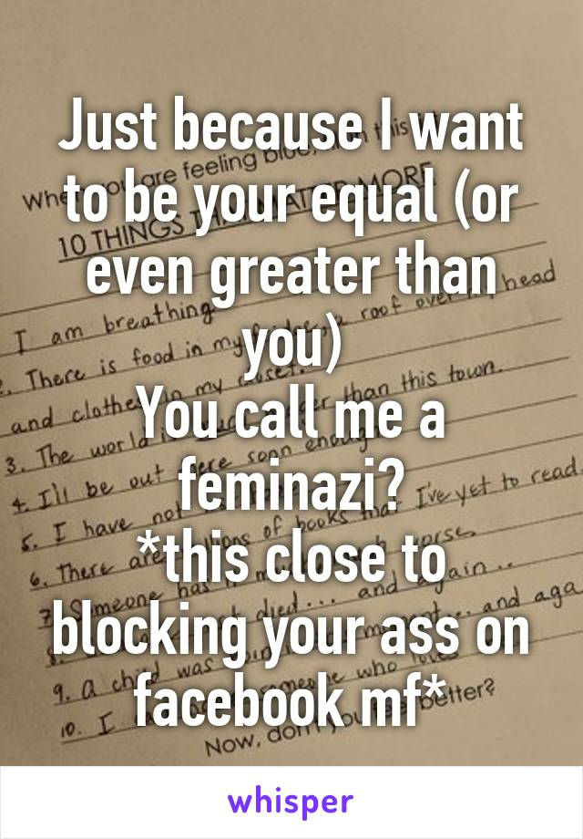 Just because I want to be your equal (or even greater than you) You call me a feminazi? *this close to blocking your ass on facebook mf*