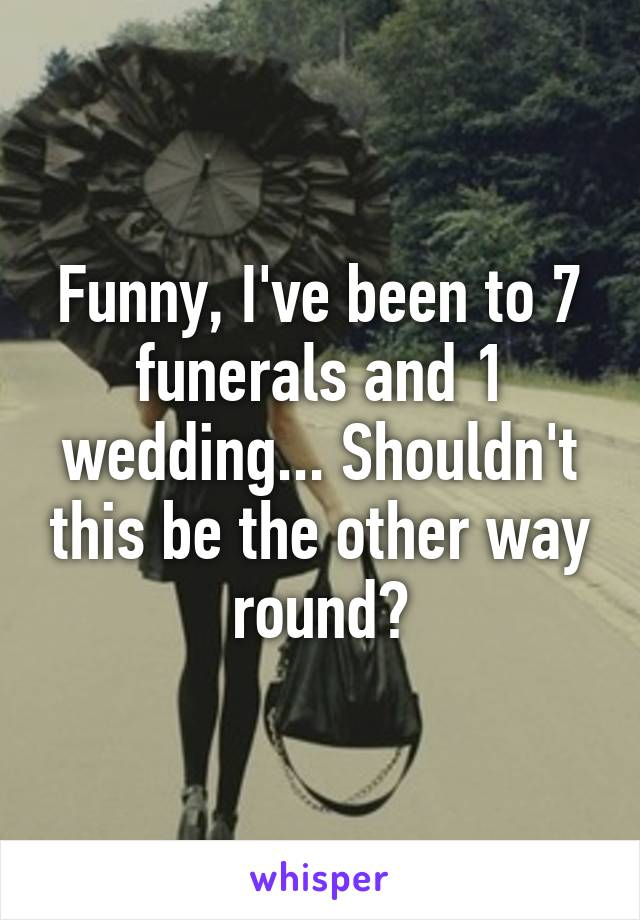 Funny, I've been to 7 funerals and 1 wedding... Shouldn't this be the other way round?