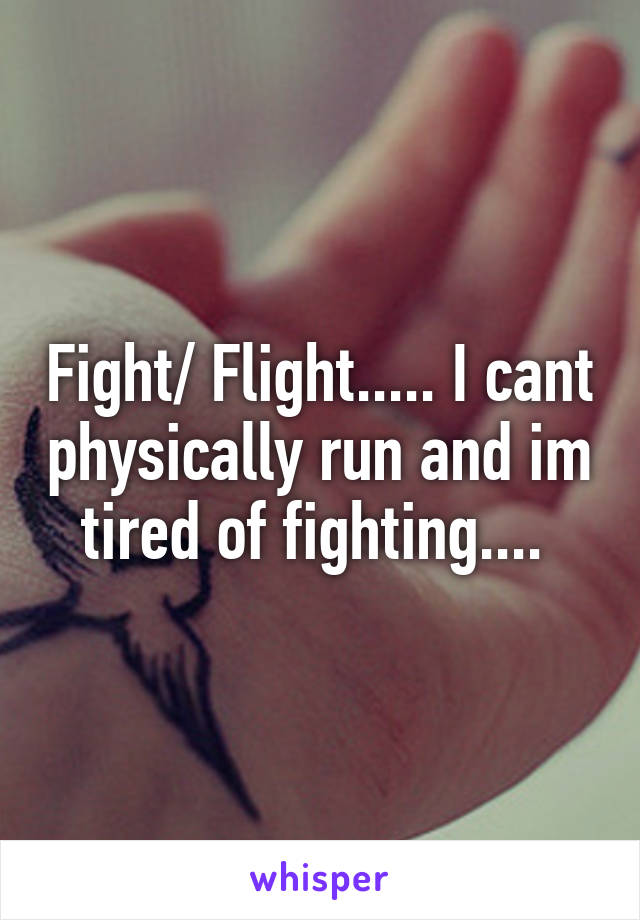 Fight/ Flight..... I cant physically run and im tired of fighting....