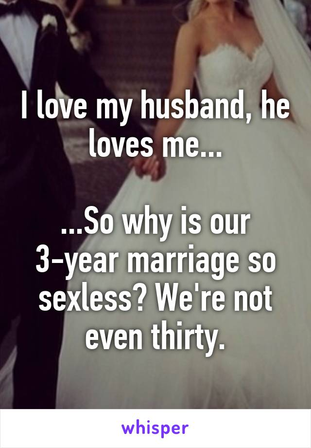 I love my husband, he loves me...  ...So why is our 3-year marriage so sexless? We're not even thirty.