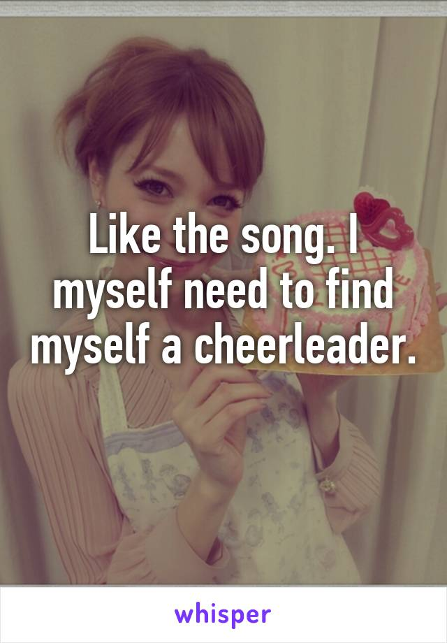 Like the song. I myself need to find myself a cheerleader.