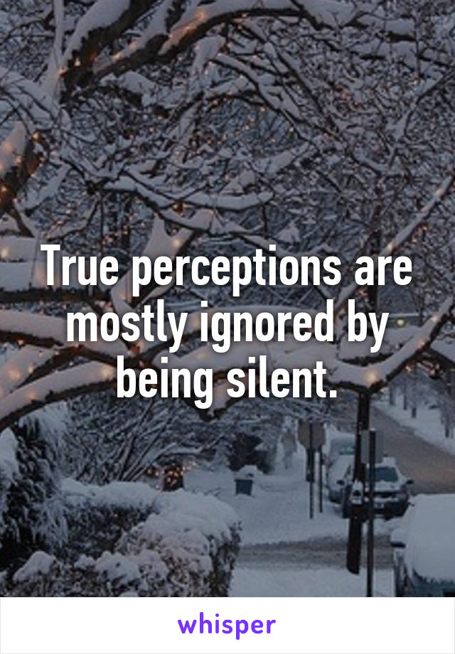 True perceptions are mostly ignored by being silent.