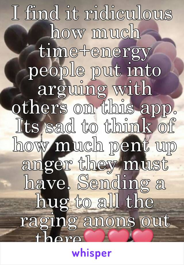 I find it ridiculous how much time+energy people put into arguing with others on this app. Its sad to think of how much pent up anger they must have. Sending a hug to all the raging anons out there❤❤❤