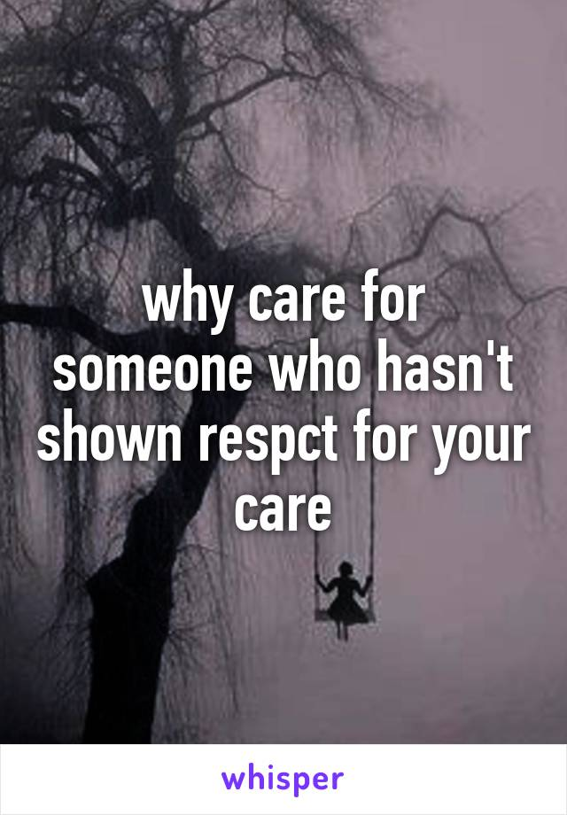 why care for someone who hasn't shown respct for your care