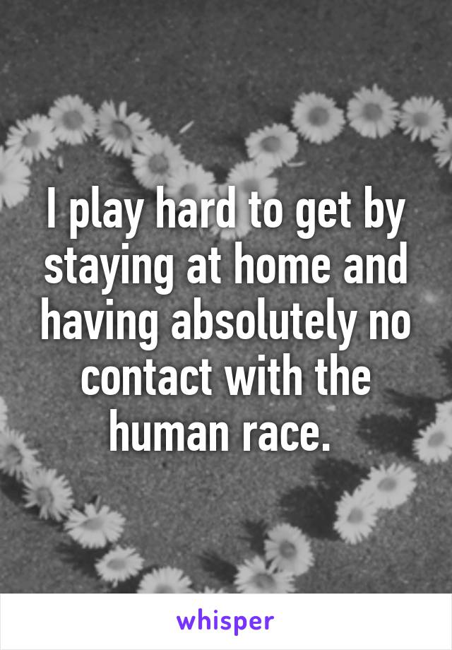 I play hard to get by staying at home and having absolutely no contact with the human race.