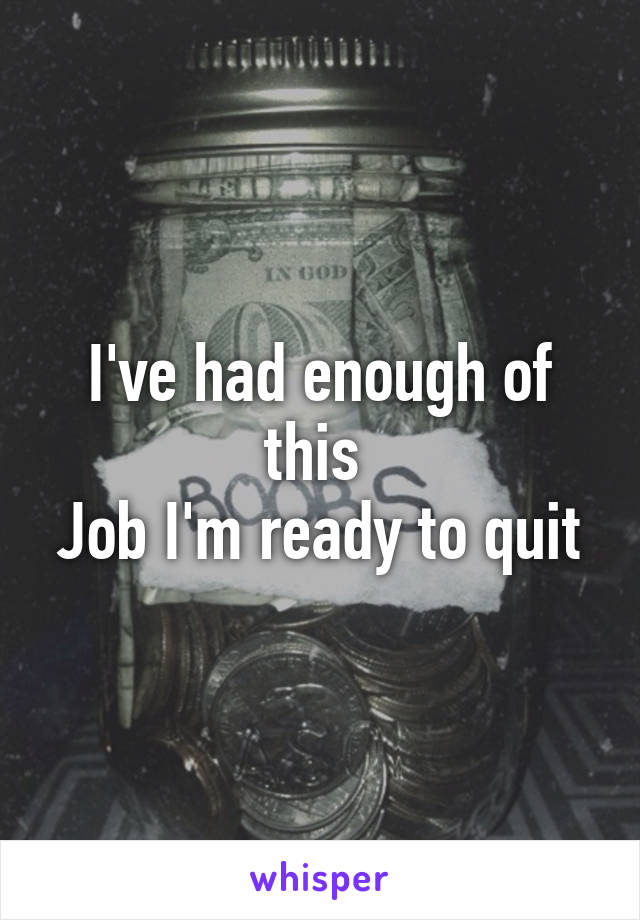 I've had enough of this  Job I'm ready to quit