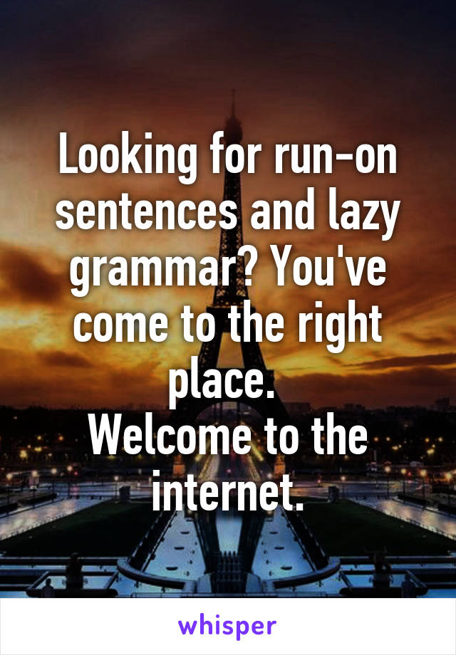 Looking for run-on sentences and lazy grammar? You've come to the right place.  Welcome to the internet.