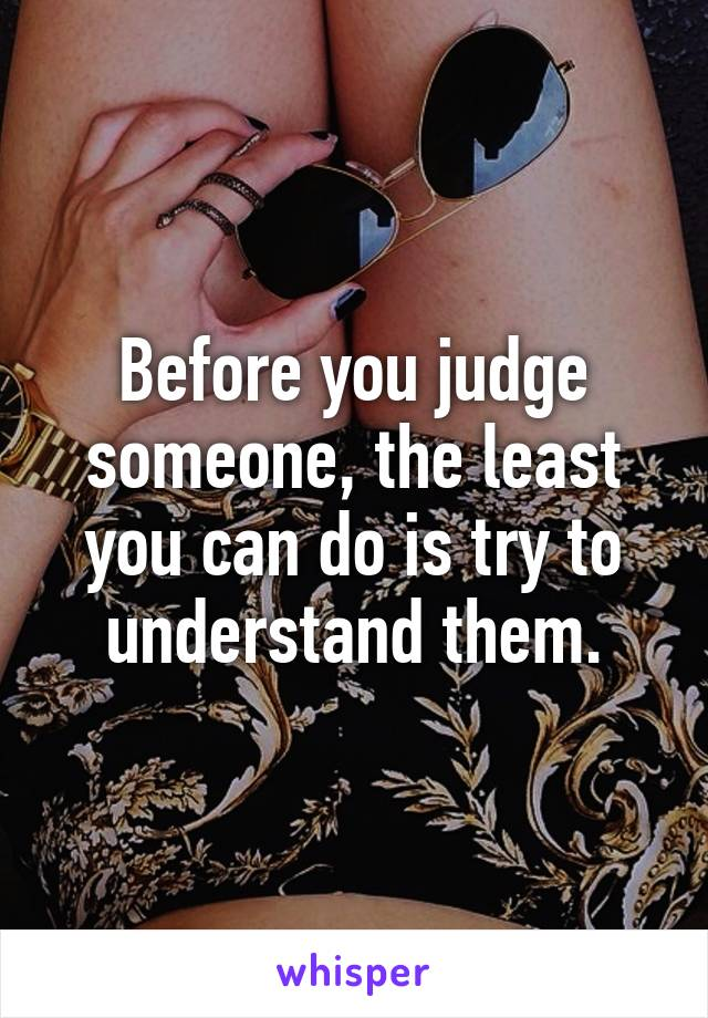 Before you judge someone, the least you can do is try to understand them.